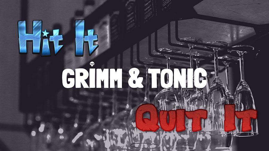 Grimm-&-Tonic-Hit-It-Or-Quit-It